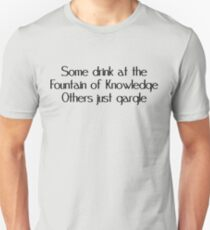 Some drink at the fountain of knowledge Others just gargle T-Shirt