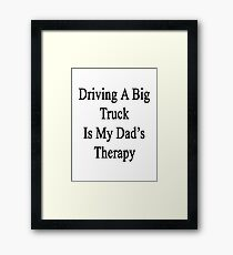 Driving A Big Truck Is My Dad's Therapy Framed Print
