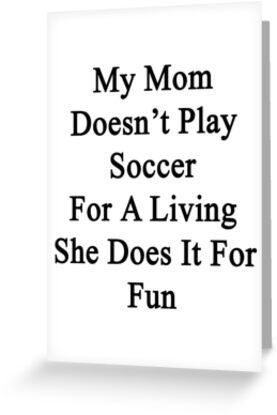 My Mom Doesn't Play Soccer For A Living She Does It For Fun by supernova23