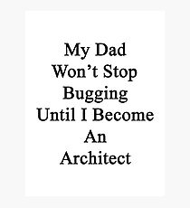 My Dad Won't Stop Bugging Until I Become An Architect  Photographic Print