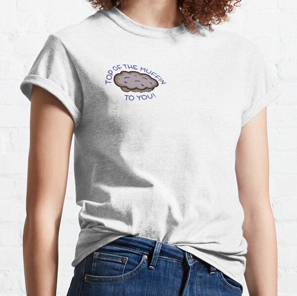 Top of the Muffin to You! Classic T-Shirt