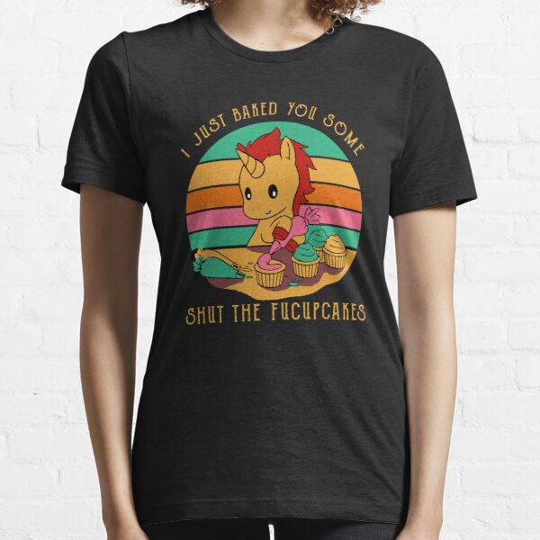 I jus't baked you some shut the fucupcakes Essential T-Shirt