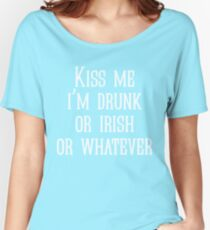 Kiss me i'm drunk or irish or whatever Women's Relaxed Fit T-Shirt