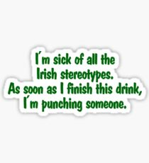 I'm sick of all the Irish sterotypes. As soon as I finish this drink, I'm punching someone. Sticker