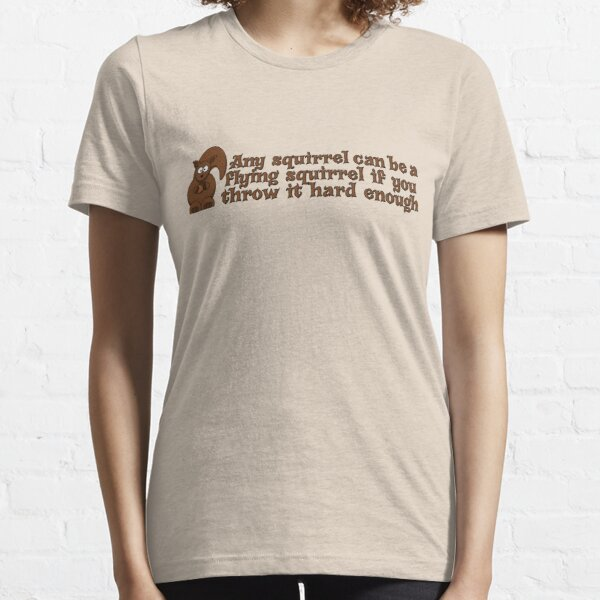 Any squirrel can be a flying squirrel if you throw it hard enough Essential T-Shirt
