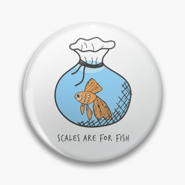 Scales are for fish Pin