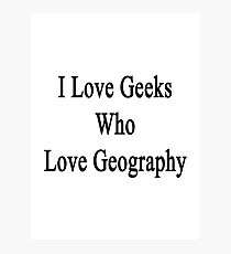 I Love Geeks Who Love Geography Photographic Print