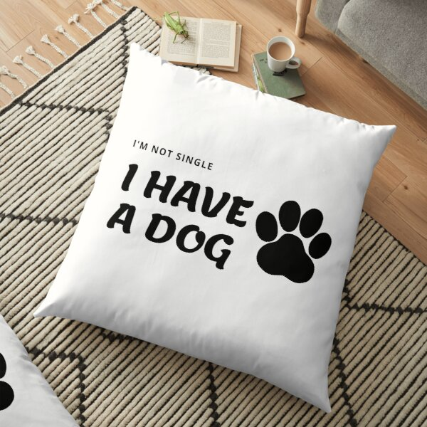 I have a dog I'm not single Floor Pillow