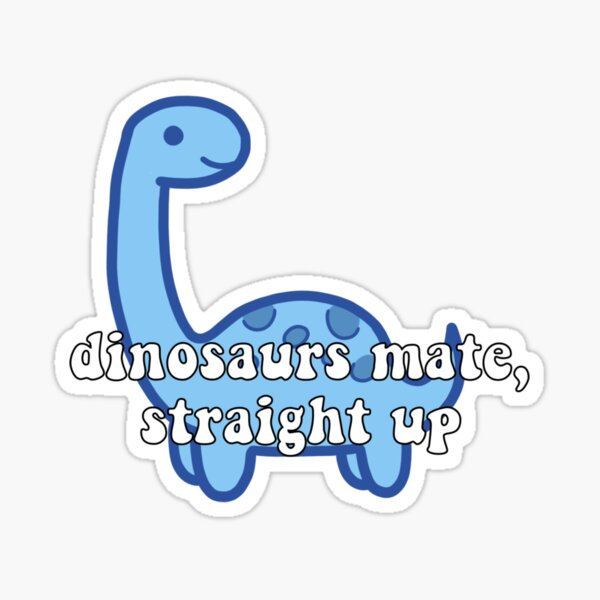 dinosours mate, straight up Sticker