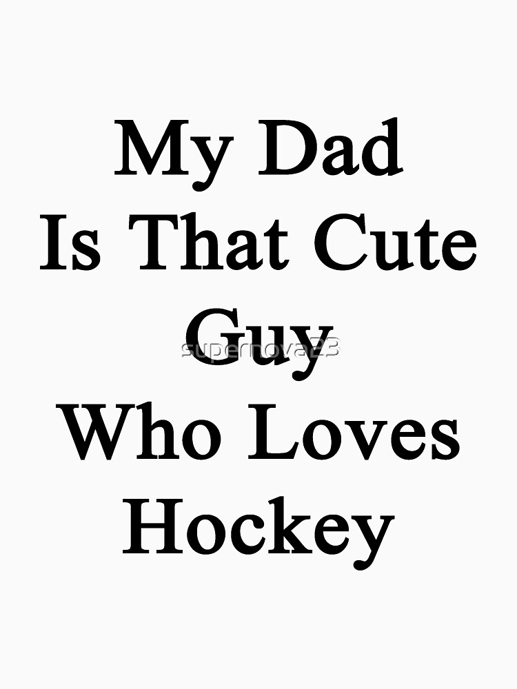 My Dad Is That Cute Guy Who Loves Hockey by supernova23