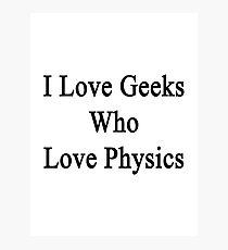 I Love Geeks Who Love Physics  Photographic Print