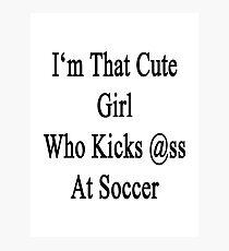 I'm That Cute Girl Who Kicks Ass At Soccer Photographic Print