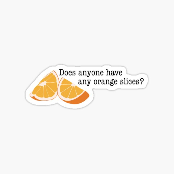 Does anyone have any orange slices? Sticker