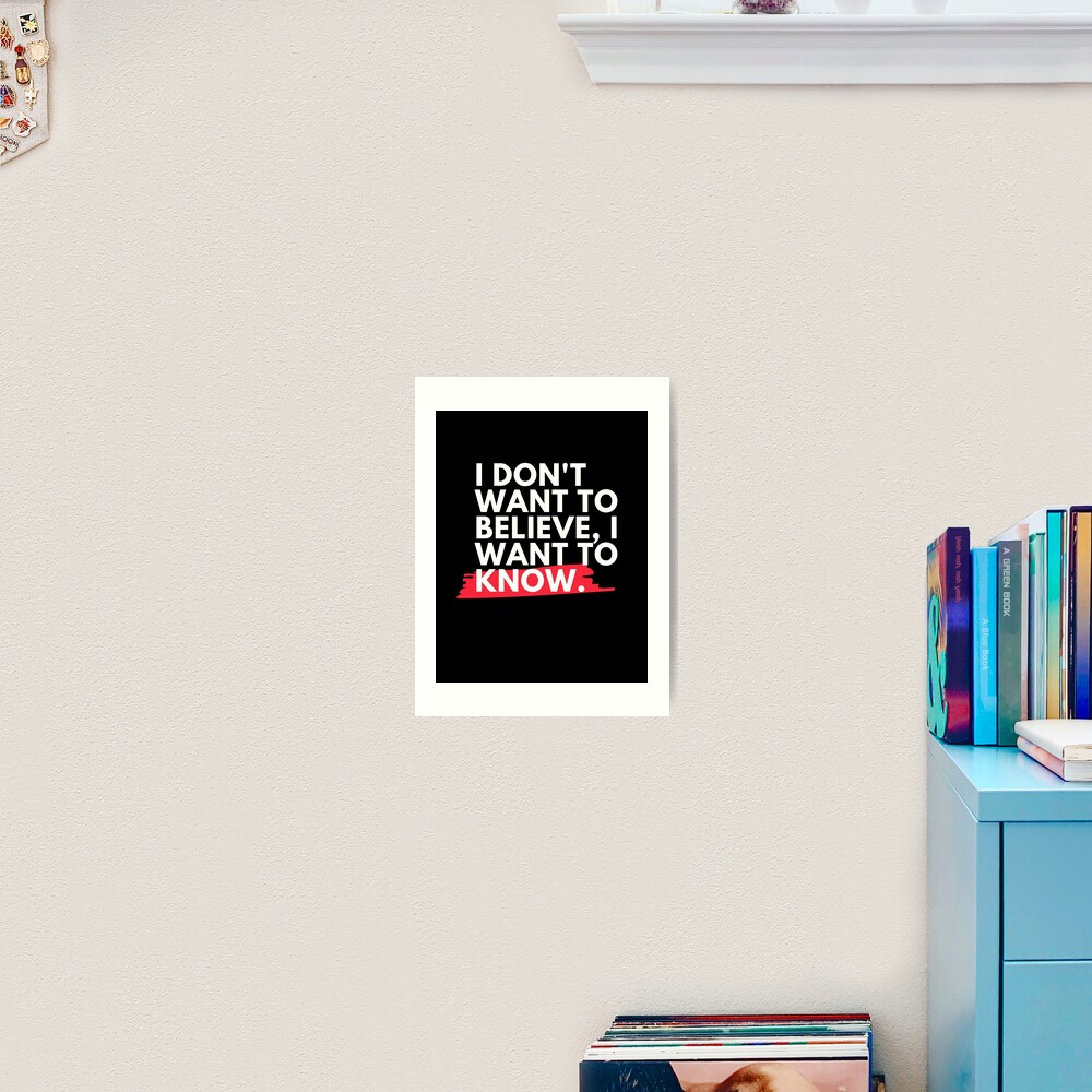 I don't want to believe, I want to know.  Art Print