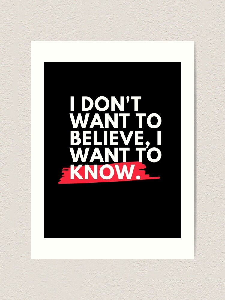 Alternate view of I don't want to believe, I want to know.  Art Print