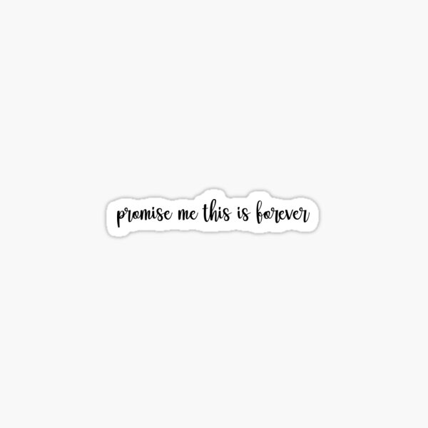 Promise me this is forever Sticker