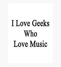 I Love Geeks Who Love Music  Photographic Print