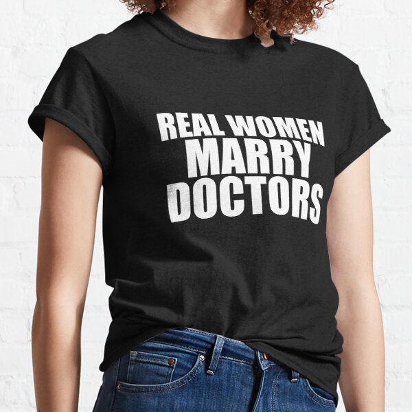 Real women Marry Doctors Husband Wife Married to a Doctor Classic T-Shirt