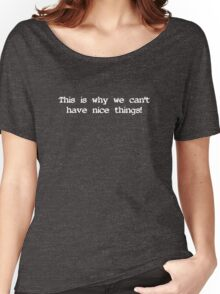 This is why we can't have nice things! 2 (white text) Women's Relaxed Fit T-Shirt