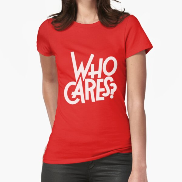Who Cares? Fitted T-Shirt
