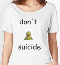 "Don't ""Kermit"" Suicide Women's Relaxed Fit T-Shirt"