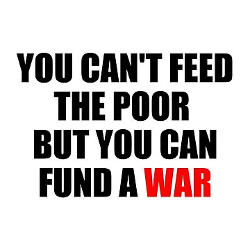 You Can't Feed The Poor But You Can Fund A War by AddictGraphics