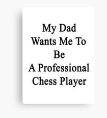 My Dad Wants Me To Be A Professional Chess Player  Canvas Print