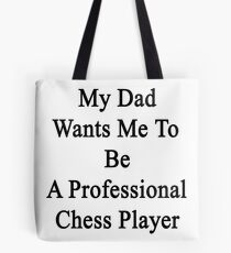 My Dad Wants Me To Be A Professional Chess Player  Tote Bag