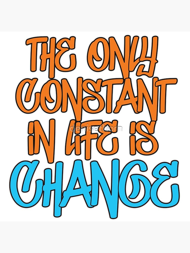 The Only Constant In Life Is Change Quote by denisethorn