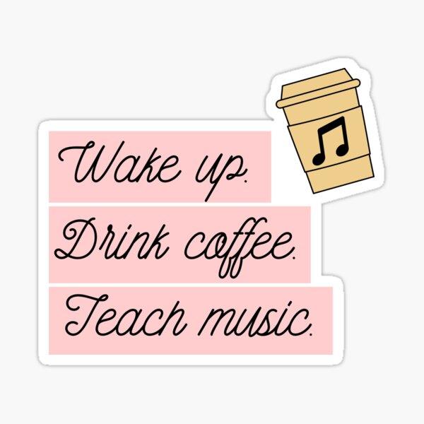 Wake Up, Drink Coffee, Teach Music Print Sticker