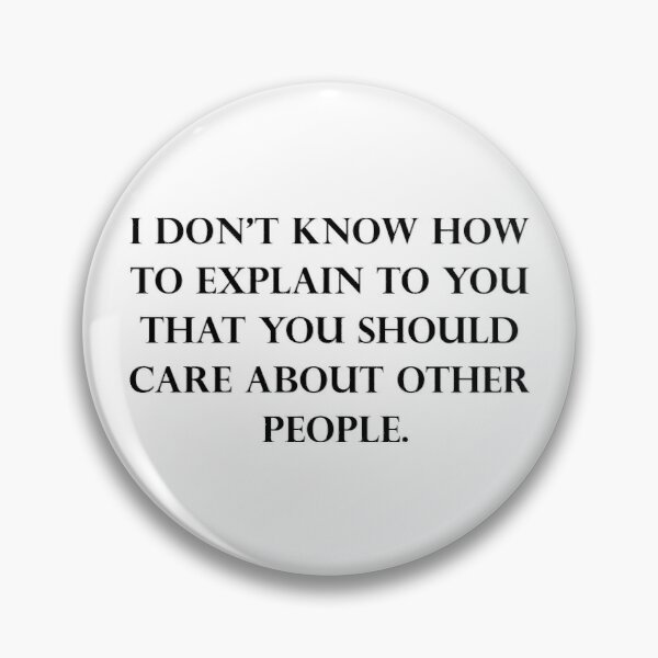 I Don't Know How To Explain To You That You Should Care About Other People Pin