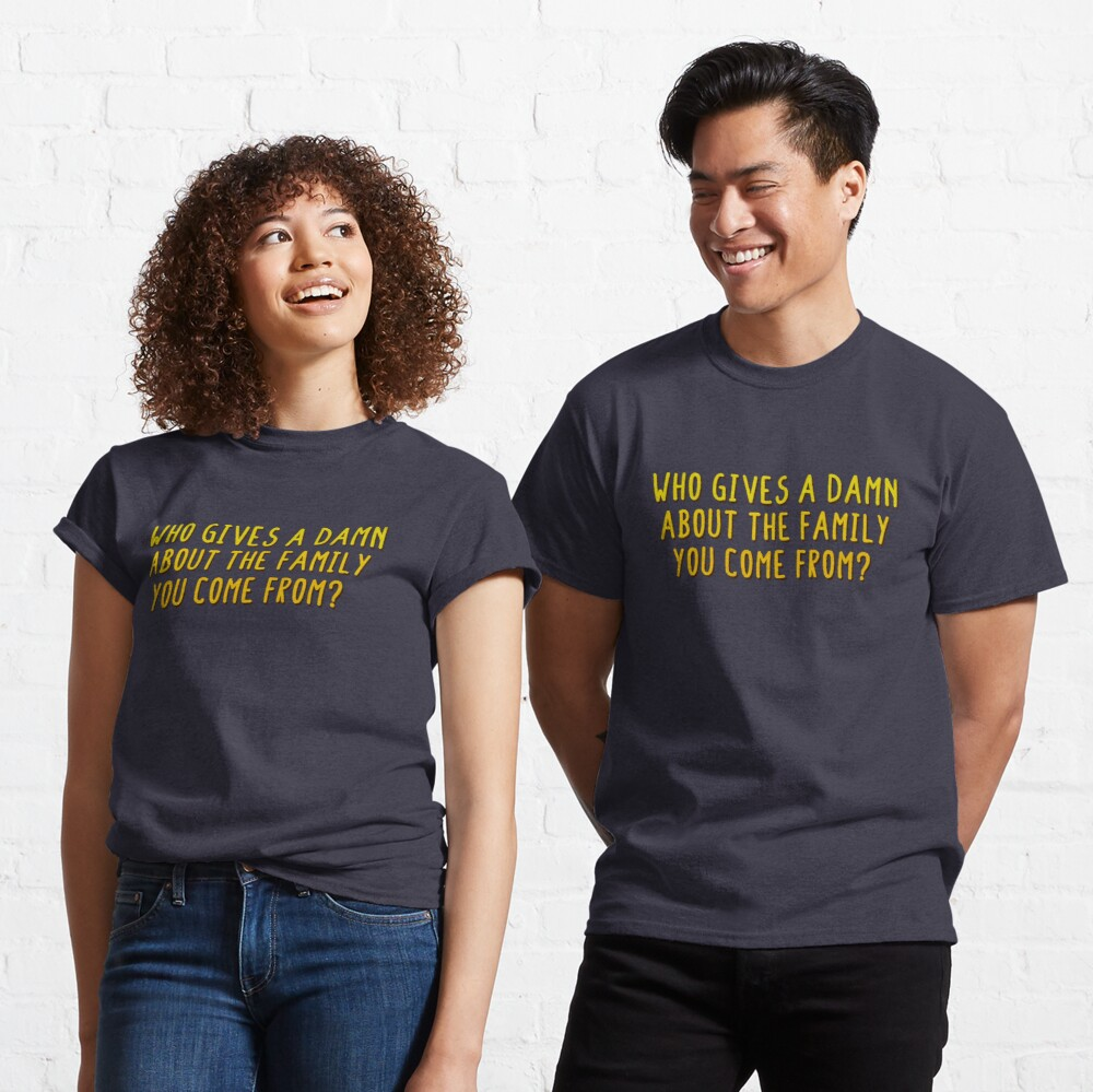Who Gives A Damn About The Family You Come From - MIKA Design Classic T-Shirt