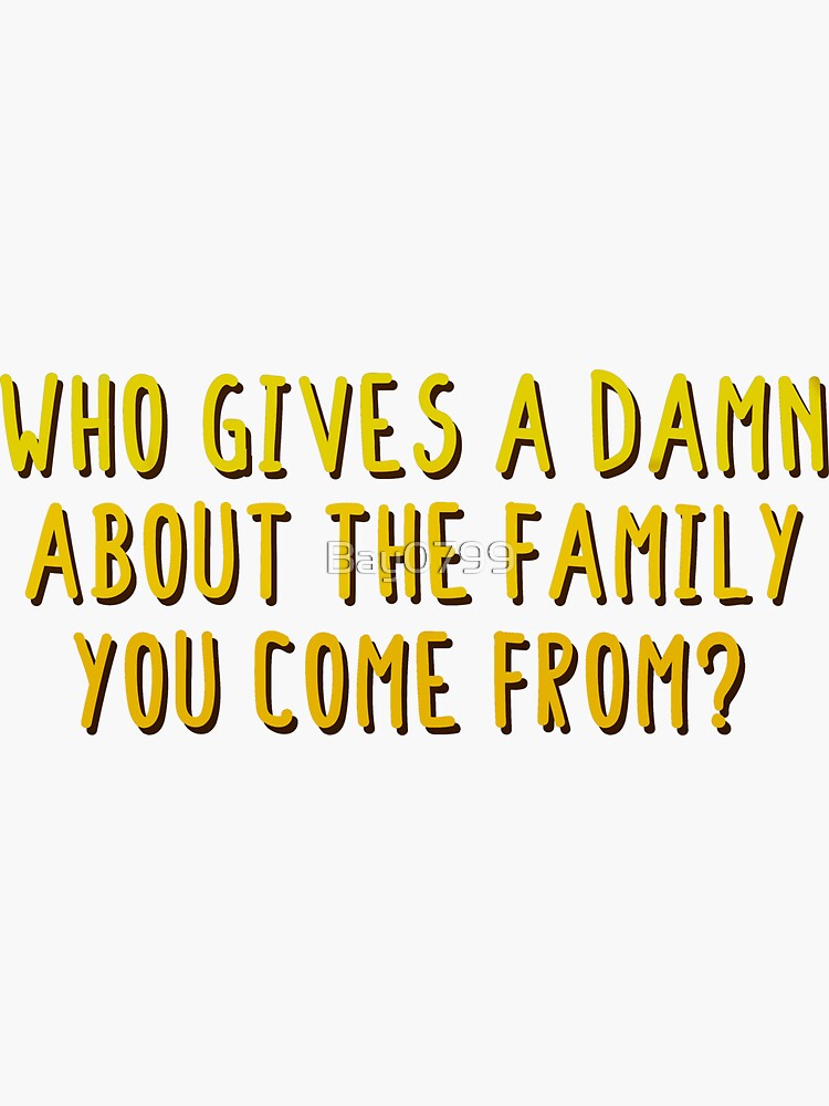 Who Gives A Damn About The Family You Come From - MIKA Design by Bay0799