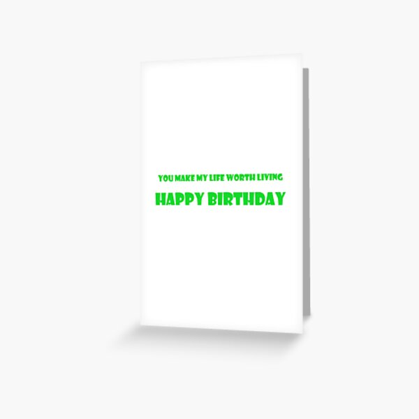 You make my life worth living. Happy birthday Greeting Card