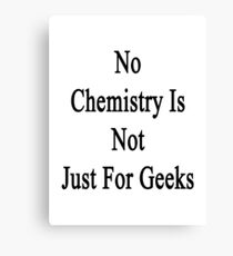 No Chemistry Is Not Just For Geeks  Canvas Print
