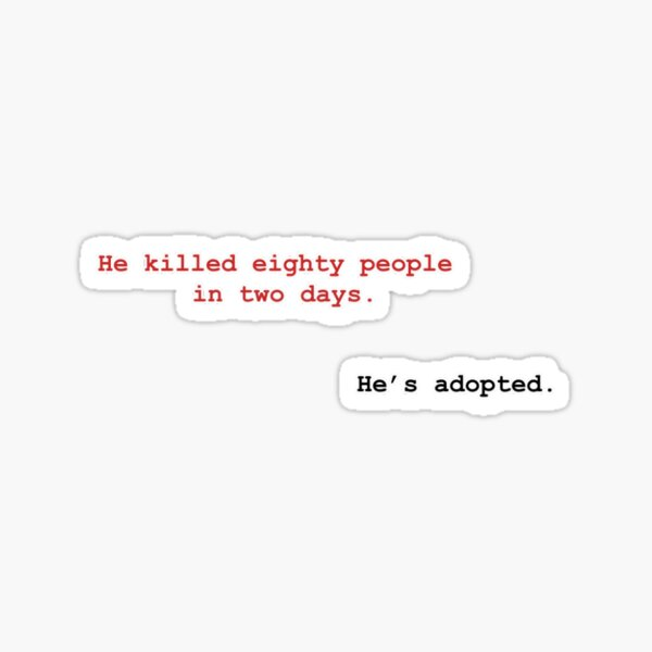 He killed eighty people in two days, He's adopted Sticker