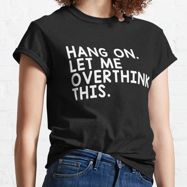 Hang On Let Me Overthink This Classic T-Shirt