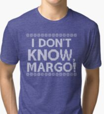 """""""I don't KNOW, MARGO!"""" Tri-blend T-Shirt"""