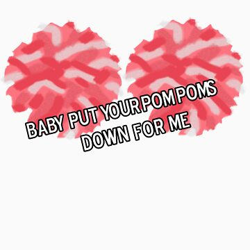 Baby Put Your Pom Poms Down For Me by iheartjosh