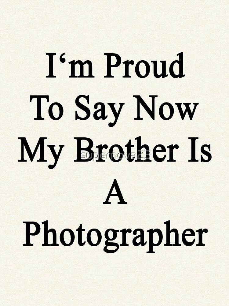 I'm Proud To Say Now My Brother Is A Photographer  by supernova23