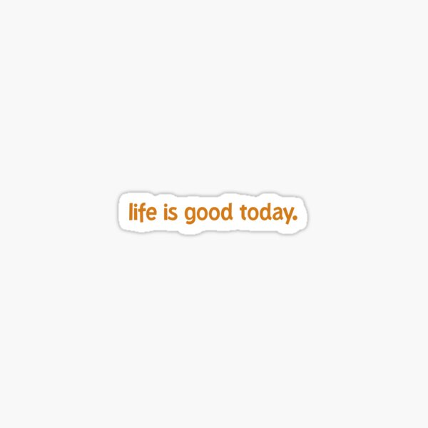 Life Is Good Today Sticker Sticker