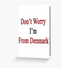 Don't Worry I'm From Denmark  Greeting Card