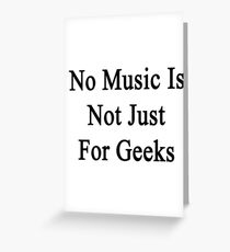 No Music Is Not For Geeks  Greeting Card