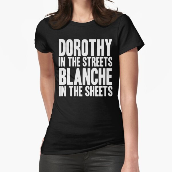 DOROTHY IN THE STREETS BLANCHE IN THE SHEETS Fitted T-Shirt