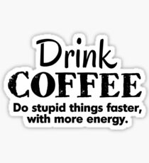 Drink coffee Do stupid things faster with more energy Sticker