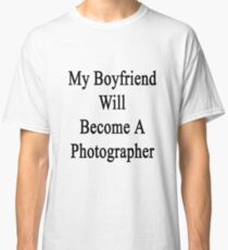 My Boyfriend Will Become A Photographer  Classic T-Shirt