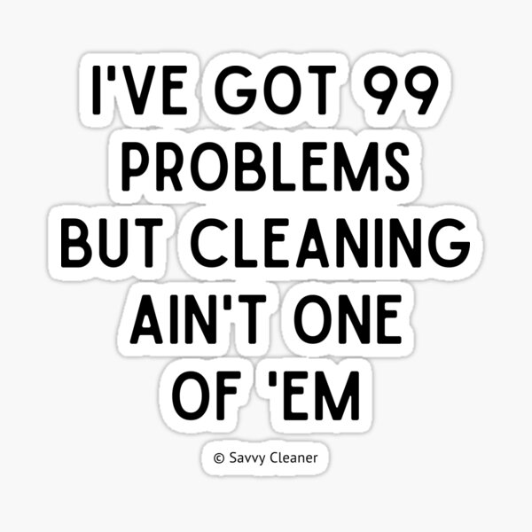 I've Got 99 Problems But Cleaning Ain't One of 'Em Sticker