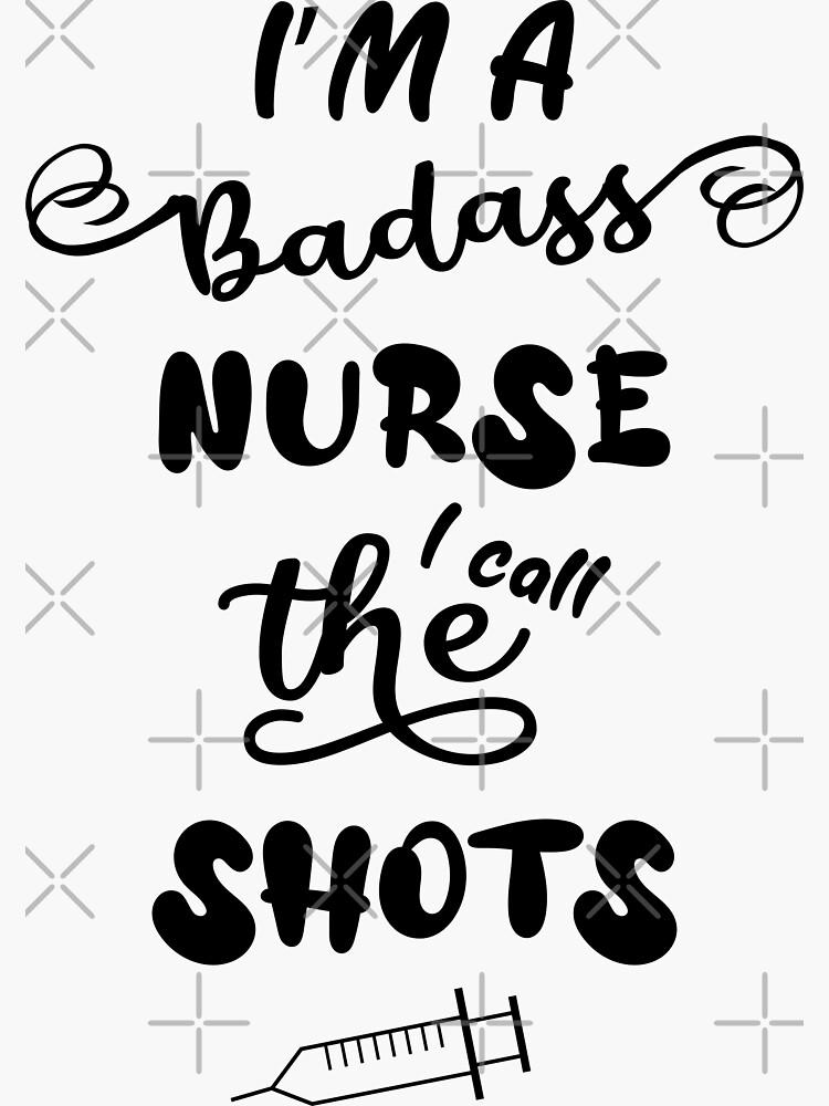 I'm A Badass Nurse I Call The Shots by chanzds