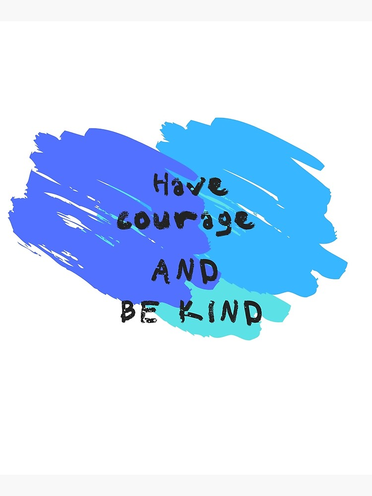 Have Courage and Be Kind  by ponderingtaylor