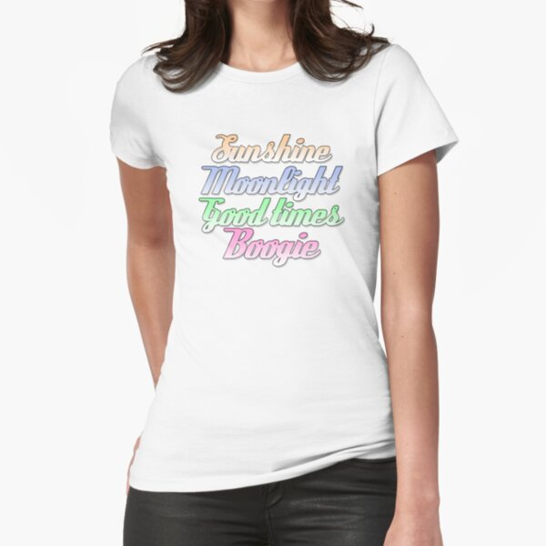 Sunshine. Moonlight. Good Times. Boogie. Fitted T-Shirt